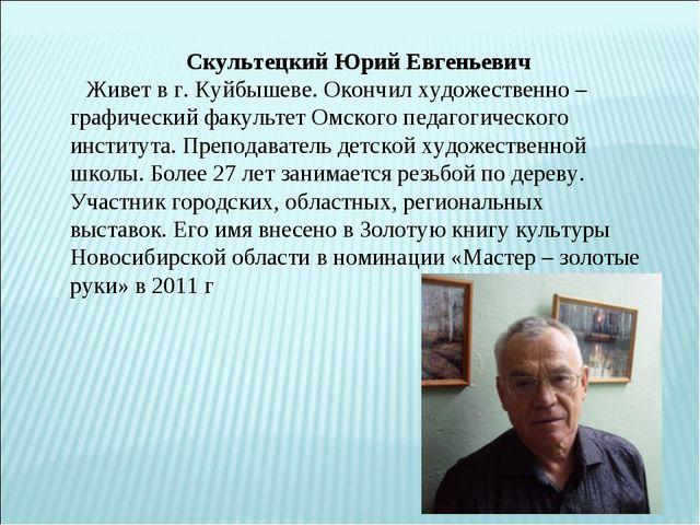 Скультецкий Юрий Евгеньевич  Живет в г. Куйбышеве. Окончил художественно –...