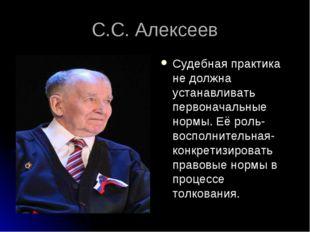 С.С. Алексеев Судебная практика не должна устанавливать первоначальные нормы.