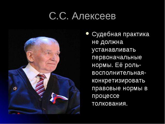С.С. Алексеев Судебная практика не должна устанавливать первоначальные нормы....