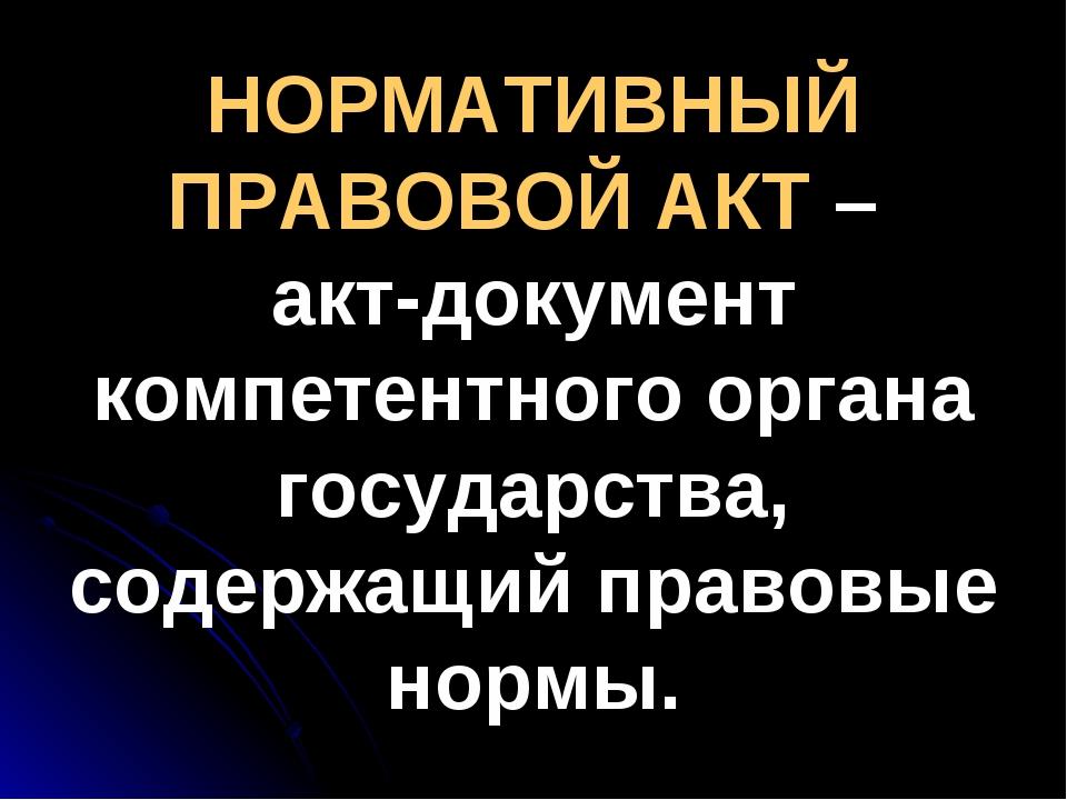НОРМАТИВНЫЙ ПРАВОВОЙ АКТ – акт-документ компетентного органа государства, сод...