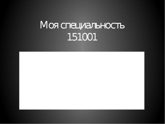 Моя специальность 151001 Технология машиностроения