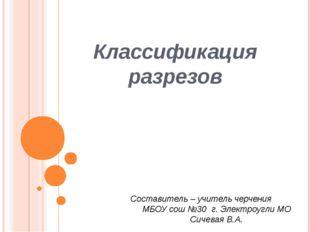 Классификация разрезов Составитель – учитель черчения МБОУ сош №30 г. Электро