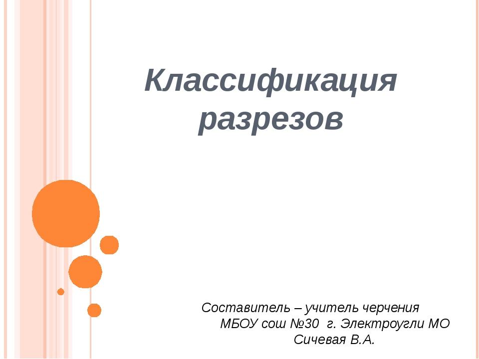 Классификация разрезов Составитель – учитель черчения МБОУ сош №30 г. Электро...