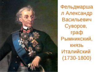 Фельдмаршал Александр Васильевич Суворов, граф Рымникский, князь Италийский