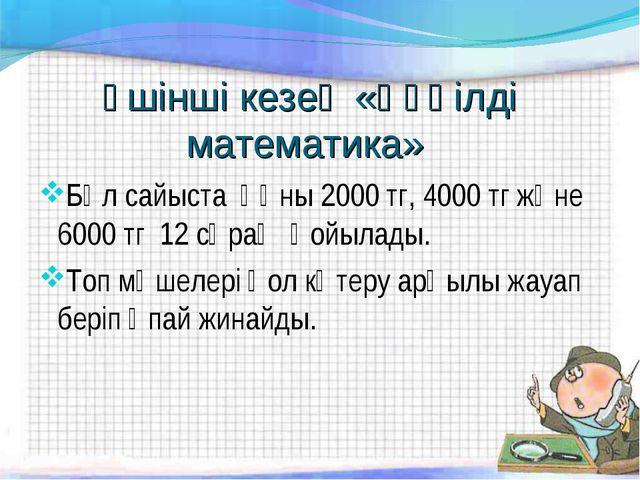 Үшінші кезең «Қөңілді математика» Бұл сайыста құны 2000 тг, 4000 тг және 600...