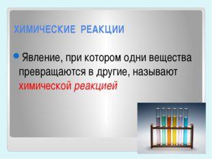 ХИМИЧЕСКИЕ РЕАКЦИИ Явление, при котором одни вещества превращаются в другие,