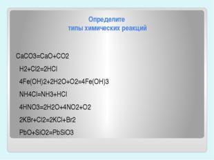 Определите типы химических реакций CaCO3=CaO+CO2 H2+Cl2=2HCl 4Fe(OH)2+2H2O+O2