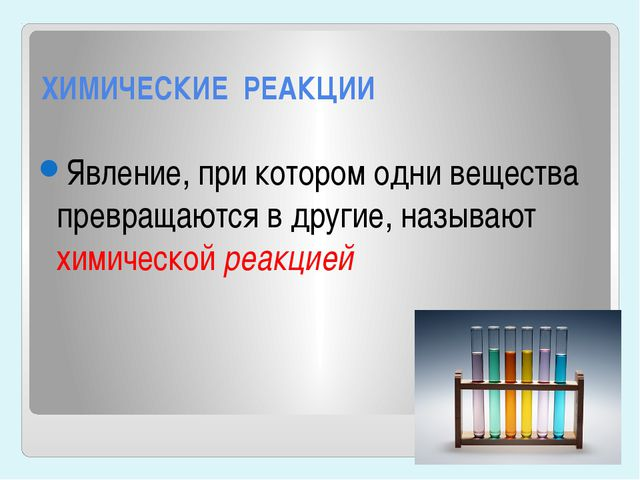 ХИМИЧЕСКИЕ РЕАКЦИИ Явление, при котором одни вещества превращаются в другие,...