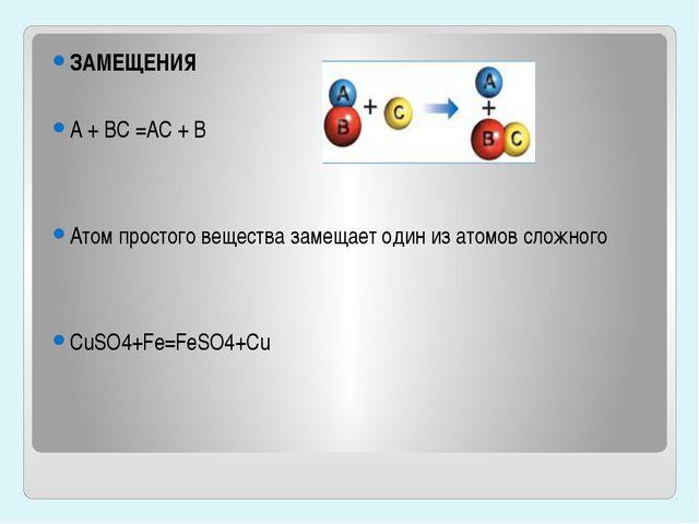 ЗАМЕЩЕНИЯ A + BC =AC + B Атом простого вещества замещает один из атомов слож...