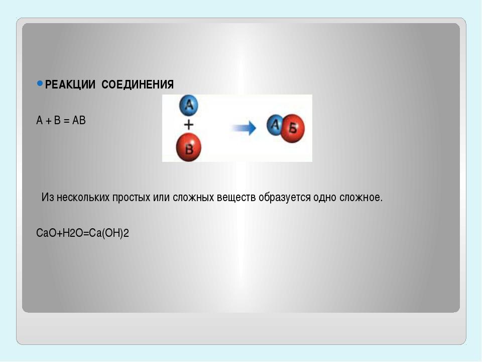 РЕАКЦИИ СОЕДИНЕНИЯ A + B = AB Из нескольких простых или сложных веществ обра...