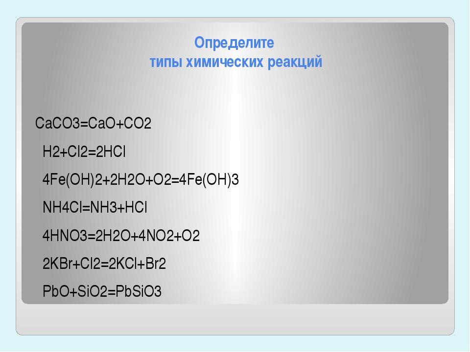 Определите типы химических реакций CaCO3=CaO+CO2 H2+Cl2=2HCl 4Fe(OH)2+2H2O+O2...