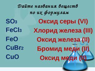Дайте названия веществ по их формулам SO3 FeCl3 FeO CuBr2 CuO Оксид серы (VI)