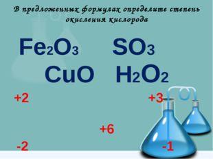 В предложенных формулах определите степень окисления кислорода Fe2O3 SO3 CuO