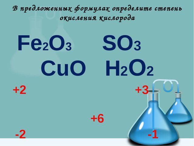 В предложенных формулах определите степень окисления кислорода Fe2O3 SO3 CuO...