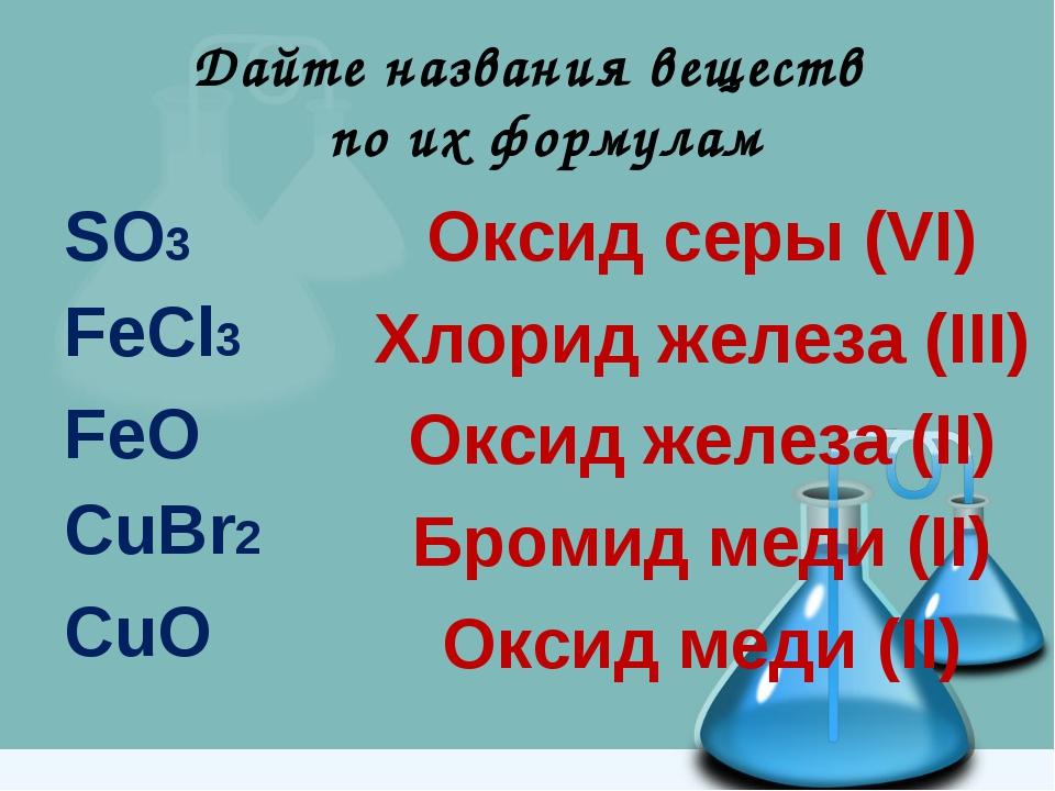 Дайте названия веществ по их формулам SO3 FeCl3 FeO CuBr2 CuO Оксид серы (VI)...