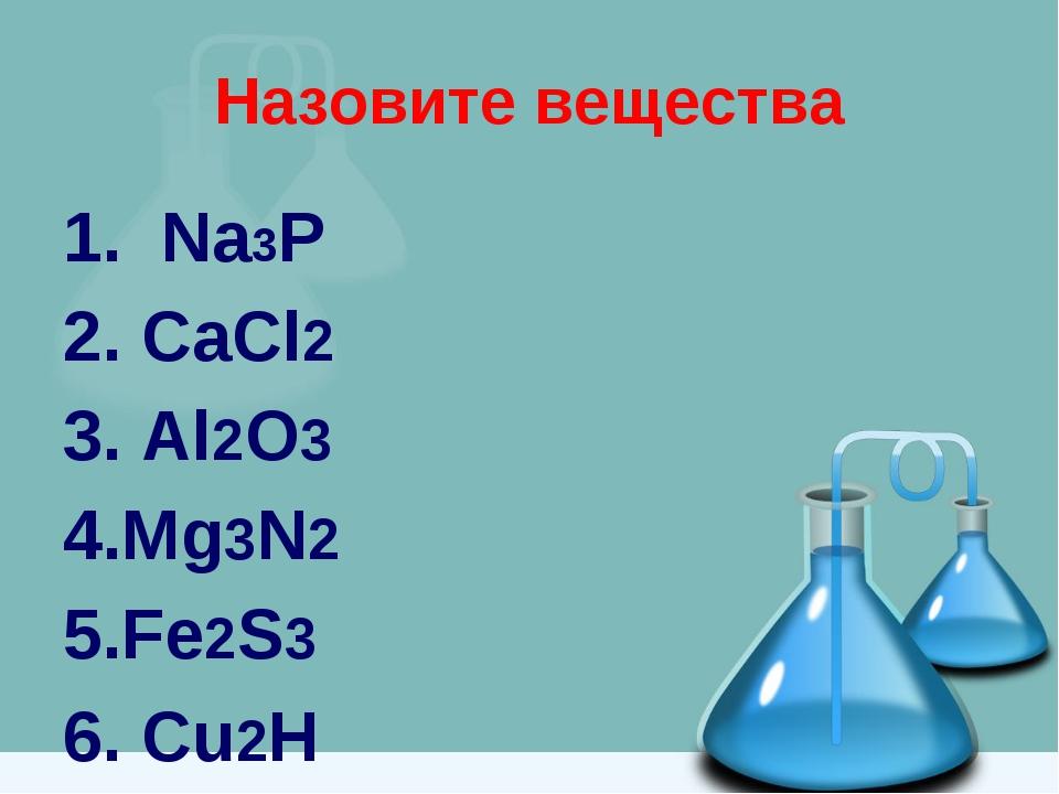 Назовите вещества 1. Na3P 2. CaCl2 3. Al2O3 4.Mg3N2 5.Fe2S3 6. Cu2H