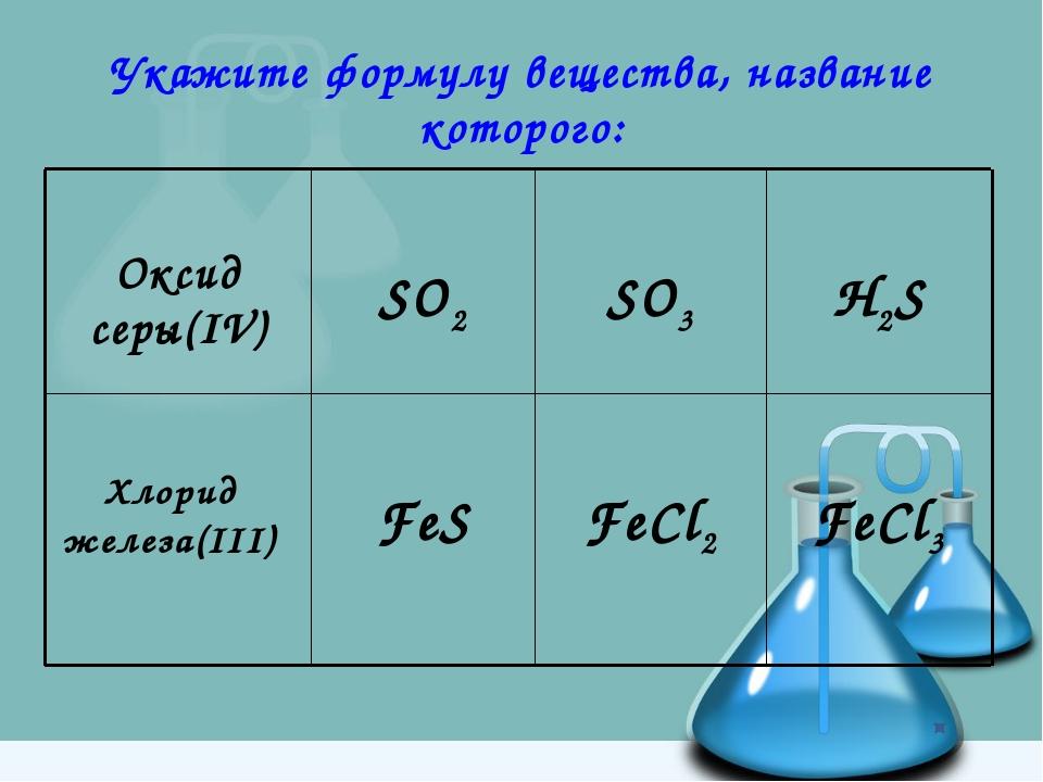 Укажите формулу вещества, название которого: FeCl3 FeCl2 FeS Хлорид железа(II...