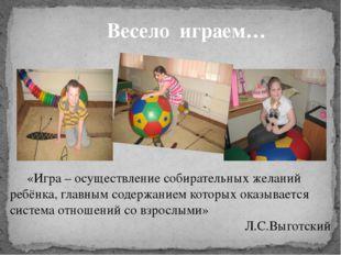 Весело играем… «Игра – осуществление собирательных желаний ребёнка, главным