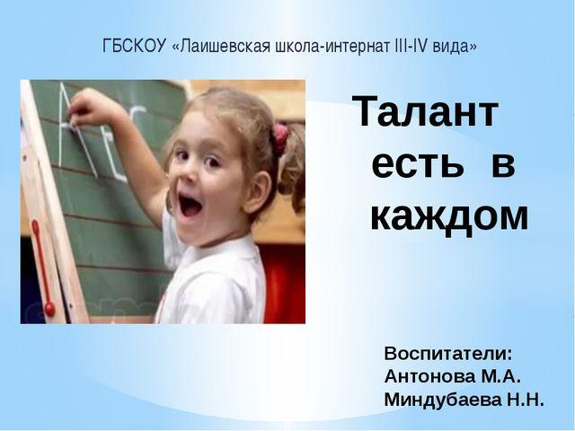 ГБСКОУ «Лаишевская школа-интернат III-IV вида» Талант есть в каждом Воспитате...