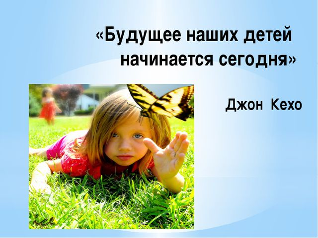 «Будущее наших детей начинается сегодня» Джон Кехо