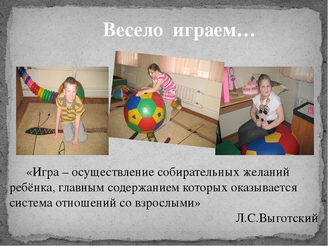 Весело играем… «Игра – осуществление собирательных желаний ребёнка, главным...