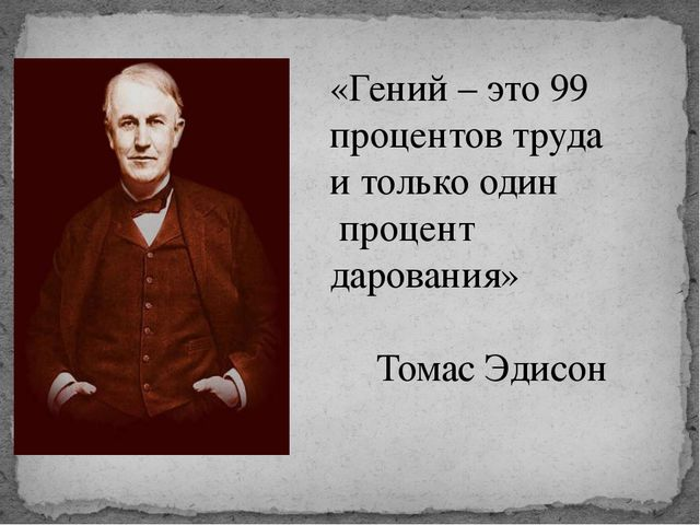 «Гений – это 99 процентов труда и только один процент дарования» Томас Эдисон