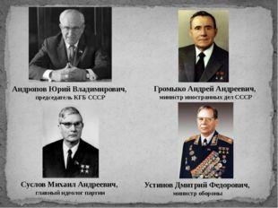 Андропов Юрий Владимирович, председатель КГБ СССР Громыко Андрей Андреевич, м