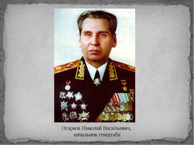 Огарков Николай Васильевич, начальник генштаба