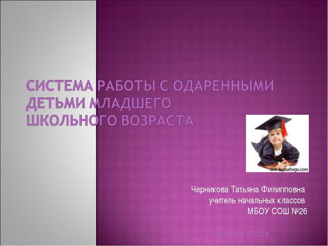 Черникова Татьяна Филипповна учитель начальных классов МБОУ СОШ №26 3 ноября...