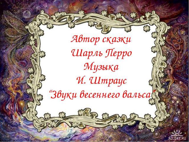 """Автор сказки Шарль Перро Музыка И. Штраус """"Звуки весеннего вальса"""""""