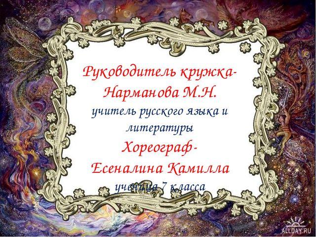 Руководитель кружка- Нарманова М.Н. учитель русского языка и литературы Хорео...