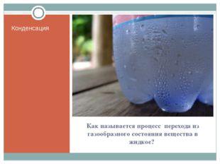 Как называется процесс перехода из газообразного состояния вещества в жидкое?