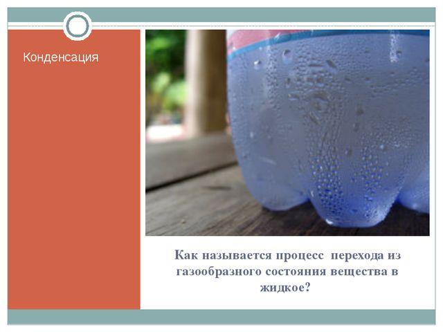 Как называется процесс перехода из газообразного состояния вещества в жидкое?...