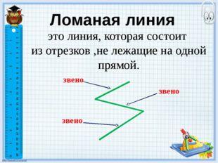 Ломаная линия это линия, которая состоит из отрезков ,не лежащие на одной пря