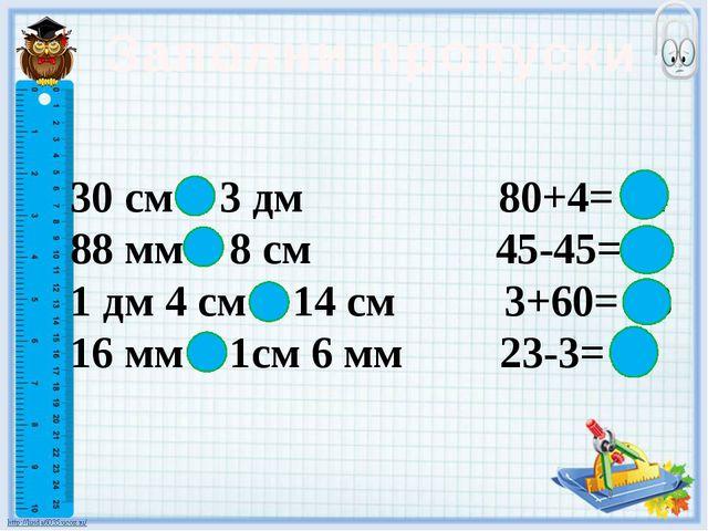 Заполни пропуски 30 см = 3 дм 80+4= 84 88 мм > 8 см 45-45= 0 1 дм 4 см = 14 с...