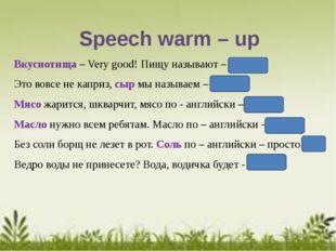 Speech warm – up Вкуснотища – Very good! Пищу называют – food Это вовсе не ка