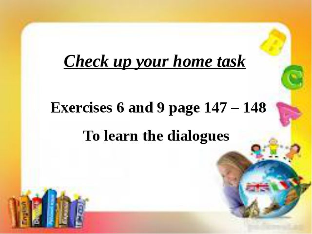 Check up your home task Exercises 6 and 9 page 147 – 148 To learn the dialog...