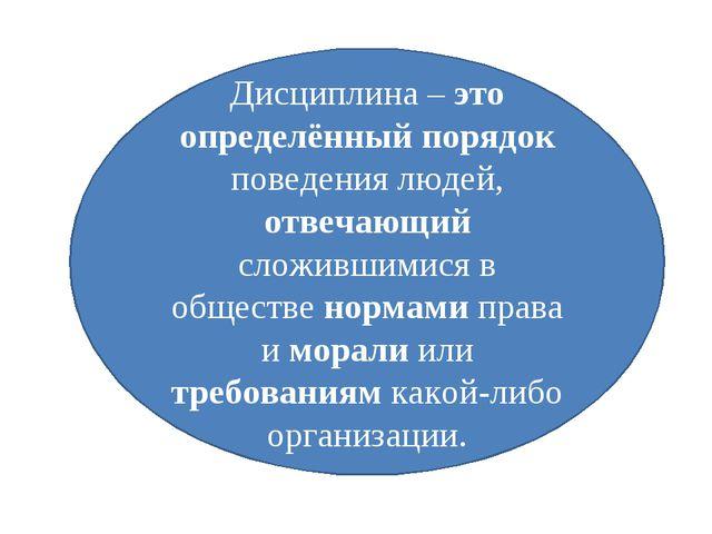 Дисциплина – это определённый порядок поведения людей, отвечающий сложившимис...
