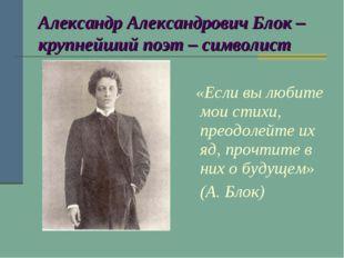 Александр Александрович Блок – крупнейший поэт – символист «Если вы любите мо
