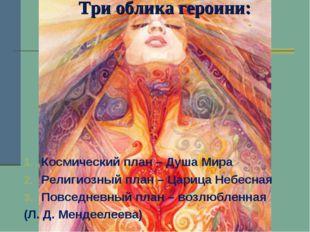 Три облика героини: Космический план – Душа Мира Религиозный план – Царица Не