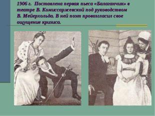 1906 г. Поставлена первая пьеса «Балаганчик» в театре В. Комиссаржевской под