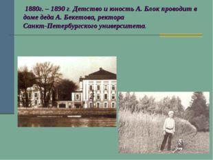 1880г. – 1890 г. Детство и юность А. Блок проводит в доме деда А. Бекетова,