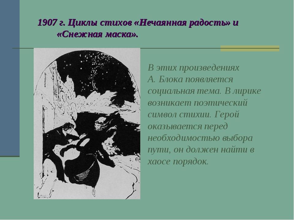 1907 г. Циклы стихов «Нечаянная радость» и «Снежная маска». В этих произведе...