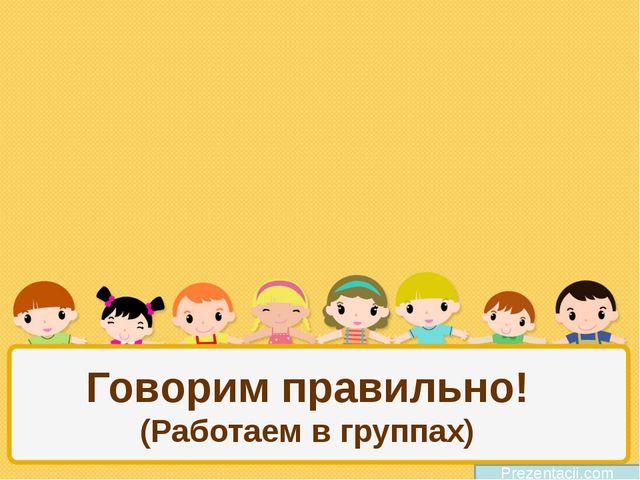 Говорим правильно! (Работаем в группах) Prezentacii.com