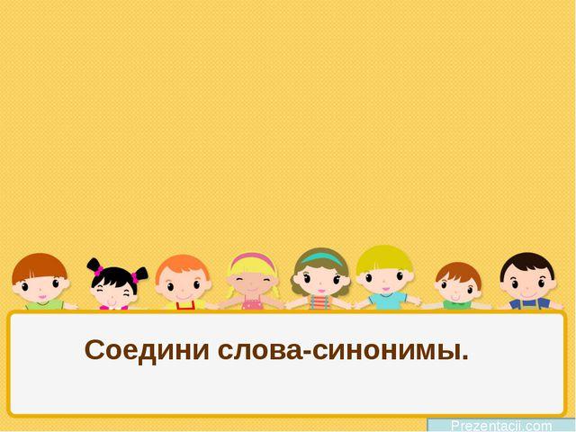 Соедини слова-синонимы. Prezentacii.com