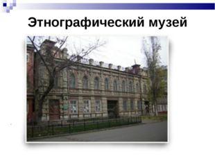 Этнографический музей .