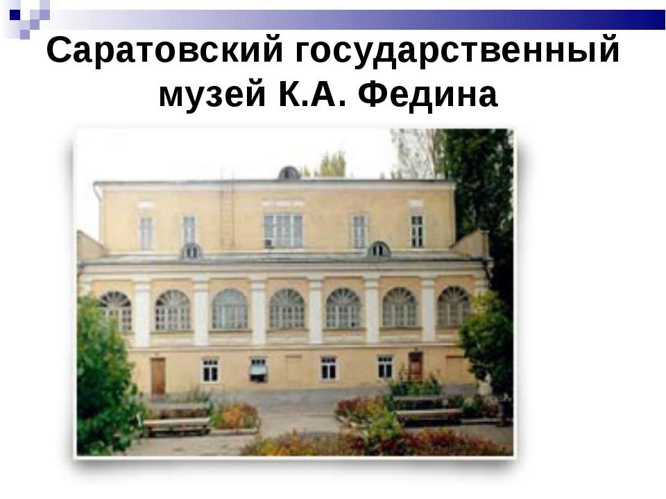 Саратовский государственный музей К.А. Федина ,
