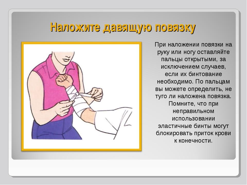 Наложите давящую повязку При наложении повязки на руку или ногу оставляйте па...