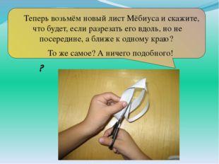 Теперь возьмём новый лист Мёбиуса и скажите, что будет, если разрезать его в