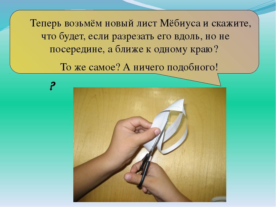 Теперь возьмём новый лист Мёбиуса и скажите, что будет, если разрезать его в...